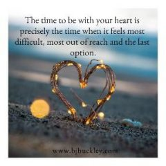 "quote ""the time to be with your heart is precisely the time when it feels most difficult, most out of reach and the last option"""
